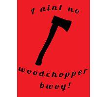 I aint no woodchopper bwoy! T shirt Photographic Print