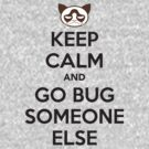 KEEP CALM and GO BUG SOMEONE ELSE by robinzson