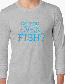 Do you even fish? T-Shirt Long Sleeve T-Shirt