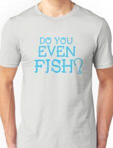 Do you even fish? T-Shirt Unisex T-Shirt