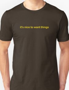 Its Nice To Want Things T-Shirt