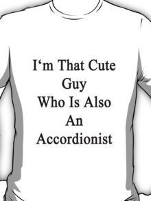 I'm That Cute Guy Who Is Also An Accordionist  T-Shirt