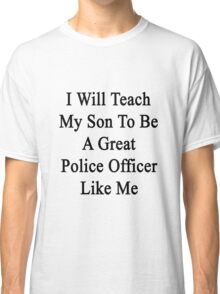 I Will Teach My Son To Be A Great Police Officer Like Me Classic T-Shirt