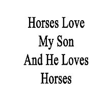 Horses Love My Son And He Loves Horses  Photographic Print