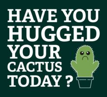 Have You Hugged Your Cactus Today? by BrightDesign