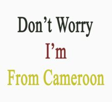 Don't Worry I'm From Cameroon  by supernova23