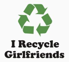 I Recycle Girlfriends by BrightDesign