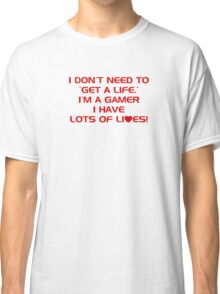 I Don't Need To Get A Life, Im A Gamer I Have Lots of Lives. Classic T-Shirt