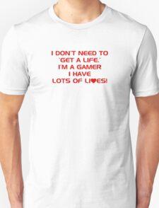 I Don't Need To Get A Life, Im A Gamer I Have Lots of Lives. Unisex T-Shirt