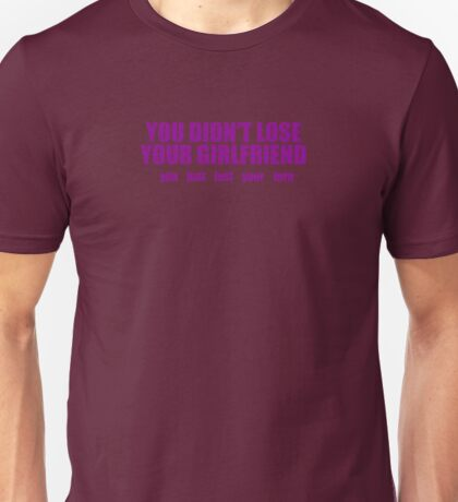 You Didn't Lose Your Boyfriend You Lost Your Turn Unisex T-Shirt