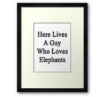 Here Lives A Guy Who Loves Elephants  Framed Print