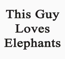 This Guy Loves Elephants  by supernova23