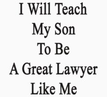 I Will Teach My Son To Be A Great Lawyer Like Me  by supernova23