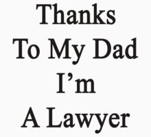 Thanks To My Dad I'm A Lawyer  by supernova23