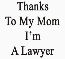 Thanks To My Mom I'm A Lawyer  by supernova23