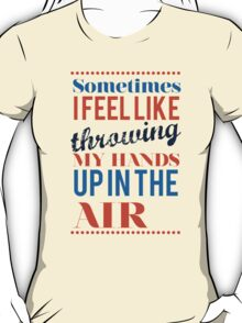 Sometimes I Feel Like Throwing My Hands Up In The Air  T-Shirt