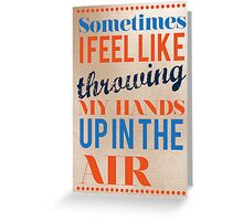 Sometimes I Feel Like Throwing My Hands Up In The Air  Greeting Card