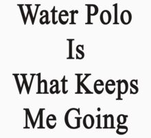 Water Polo Is What Keeps Me Going  by supernova23