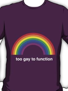 Too Gay to Function T-Shirt