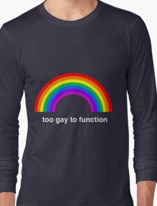 Too Gay to Function Long Sleeve T-Shirt