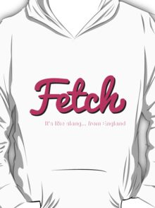 Fetch... It's like slang, from England T-Shirt