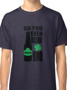 Do you even drink bro? Classic T-Shirt