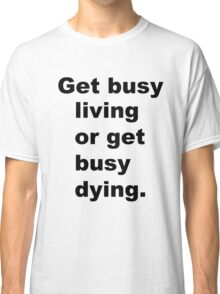 Get busy living or get busy dying Classic T-Shirt