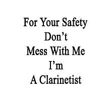For Your Safety Don't Mess With Me I'm A Clarinetist  Photographic Print