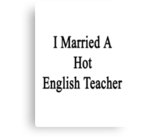 I Married A Hot English Teacher  Canvas Print