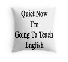 Quiet Now I'm Going To Teach English  Throw Pillow