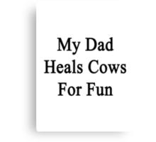 My Dad Heals Cows For Fun  Canvas Print