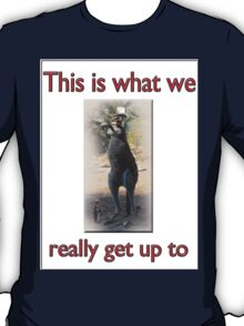 THIS IS WHAT WE REALLY GET UP TO T-Shirt