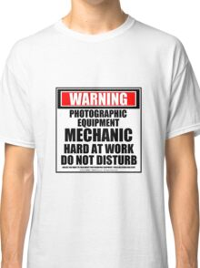 Warning Photographic Equipment Mechanic Hard At Work Do Not Disturb Classic T-Shirt