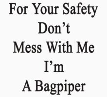 For Your Safety Don't Mess With Me I'm A Bagpiper  by supernova23