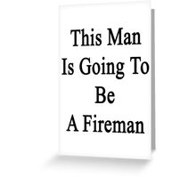 This Man Is Going To Be A Fireman  Greeting Card