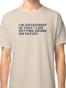 Im Outdoorsy In That I Like Getting Drunk On Patios Classic T-Shirt