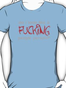 Do I Look Like A Fucking People Person? T-Shirt