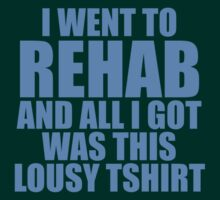 I Went To Rehab And All I Got Was This Lousy T-Shirt by CarbonClothing