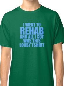 I Went To Rehab And All I Got Was This Lousy T-Shirt Classic T-Shirt