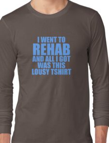 I Went To Rehab And All I Got Was This Lousy T-Shirt Long Sleeve T-Shirt
