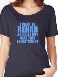 I Went To Rehab And All I Got Was This Lousy T-Shirt Women's Relaxed Fit T-Shirt