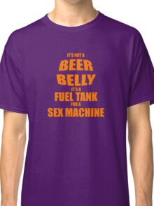 Its Not A Beer Belly Its A Fuel Tank For A Sex Machine Classic T-Shirt