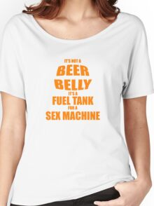 Its Not A Beer Belly Its A Fuel Tank For A Sex Machine Women's Relaxed Fit T-Shirt