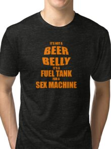 Its Not A Beer Belly Its A Fuel Tank For A Sex Machine Tri-blend T-Shirt