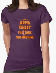 Its Not A Beer Belly Its A Fuel Tank For A Sex Machine Womens Fitted T-Shirt