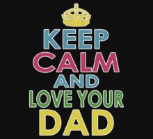 KEEP CALM AND LOVE YOUR DAD by mcdba