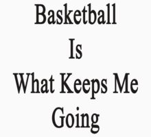 Basketball Is What Keeps Me Going  by supernova23