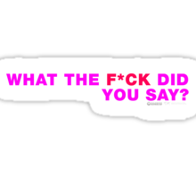 What The F**K Did you Say? Sticker