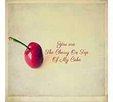 You are The Cherry On Top Of my Cake  Photographic Print