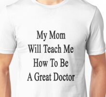 My Mom Will Teach Me How To Be A Great Doctor  Unisex T-Shirt